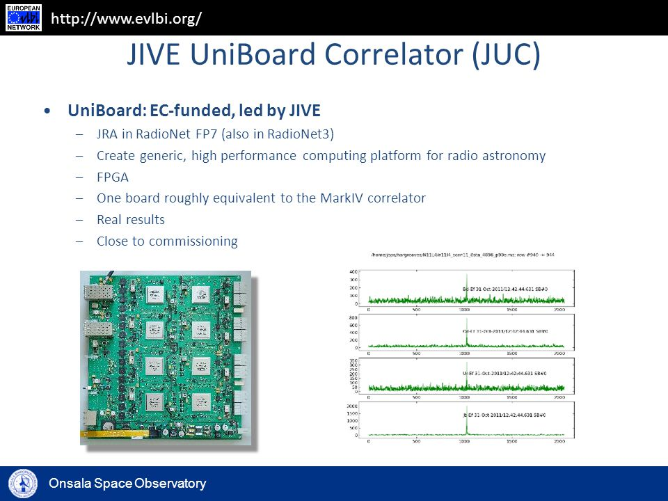 Onsala Space Observatory http://www.evlbi.org/ JIVE UniBoard Correlator (JUC) UniBoard: EC-funded, led by JIVE –JRA in RadioNet FP7 (also in RadioNet3) –Create generic, high performance computing platform for radio astronomy –FPGA –One board roughly equivalent to the MarkIV correlator –Real results –Close to commissioning