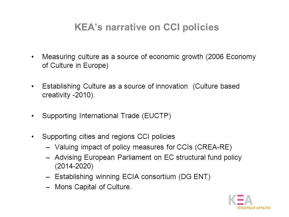 KEA's narrative on CCI policies Measuring culture as a source of economic growth (2006 Economy of Culture in Europe) Establishing Culture as a source of innovation (Culture based creativity -2010).