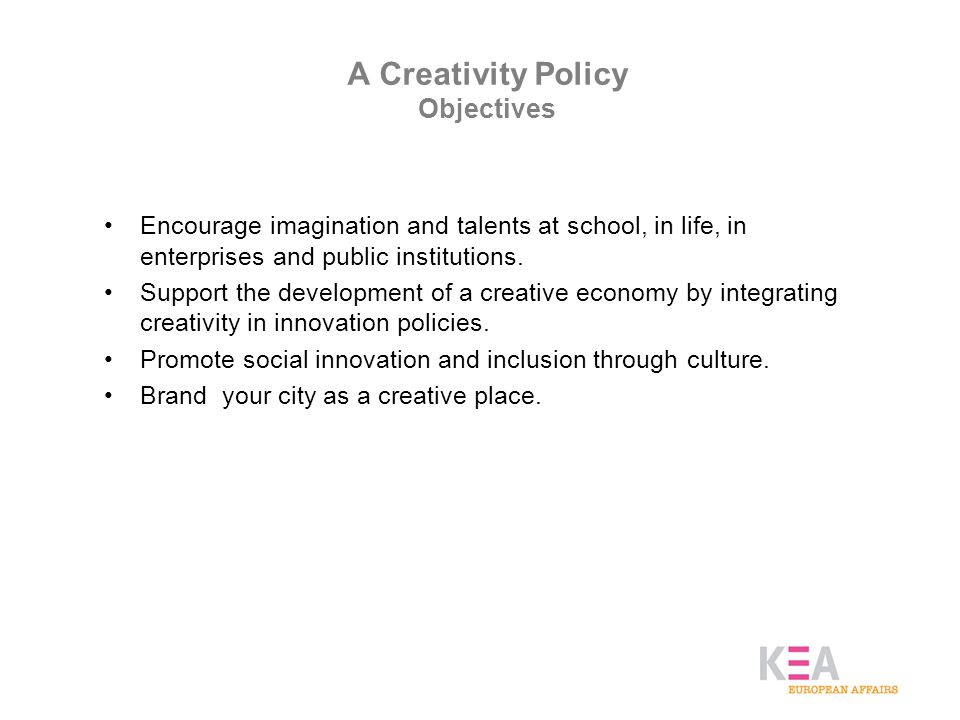 A Creativity Policy Objectives Encourage imagination and talents at school, in life, in enterprises and public institutions.