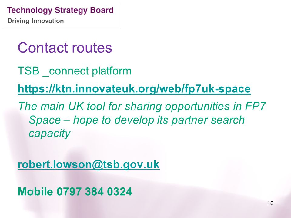 Driving Innovation Contact routes TSB _connect platform https://ktn.innovateuk.org/web/fp7uk-space The main UK tool for sharing opportunities in FP7 Space – hope to develop its partner search capacity robert.lowson@tsb.gov.uk Mobile 0797 384 0324 10