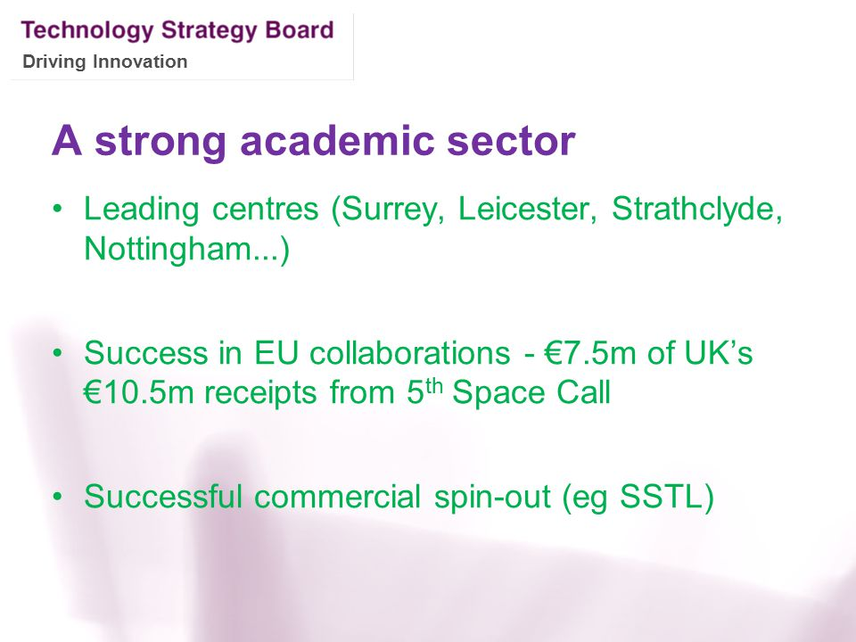 Driving Innovation A strong academic sector Leading centres (Surrey, Leicester, Strathclyde, Nottingham...) Success in EU collaborations - €7.5m of UK