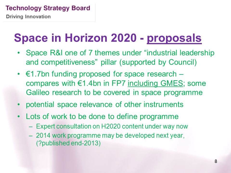 Driving Innovation Space in Horizon 2020 - proposals Space R&I one of 7 themes under industrial leadership and competitiveness pillar (supported by Council) €1.7bn funding proposed for space research – compares with €1.4bn in FP7 including GMES; some Galileo research to be covered in space programme potential space relevance of other instruments Lots of work to be done to define programme –Expert consultation on H2020 content under way now –2014 work programme may be developed next year, ( published end-2013) 8