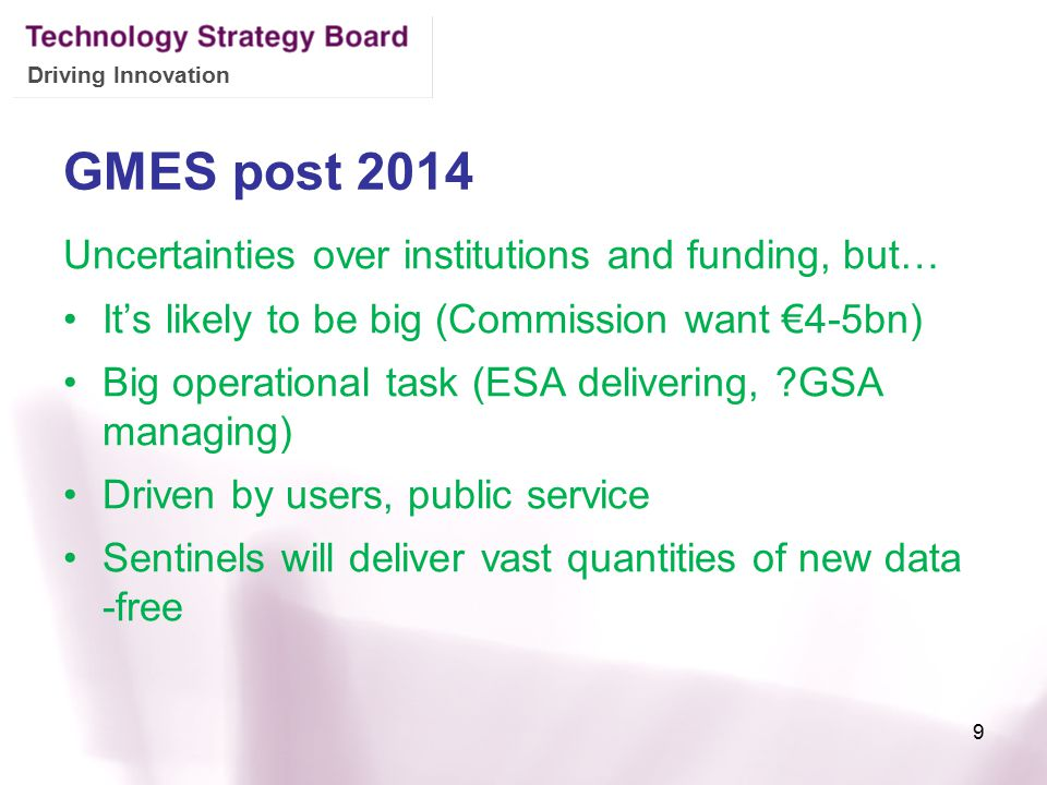 Driving Innovation GMES post 2014 Uncertainties over institutions and funding, but… It's likely to be big (Commission want €4-5bn) Big operational tas