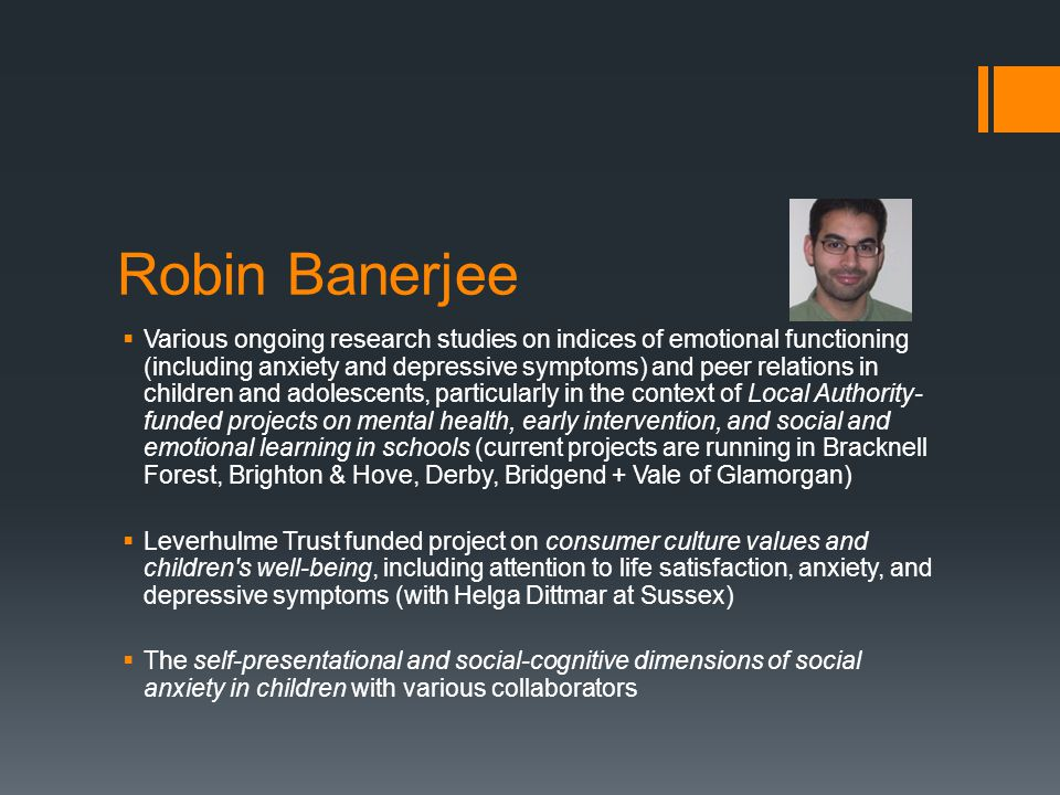 Robin Banerjee  Various ongoing research studies on indices of emotional functioning (including anxiety and depressive symptoms) and peer relations i