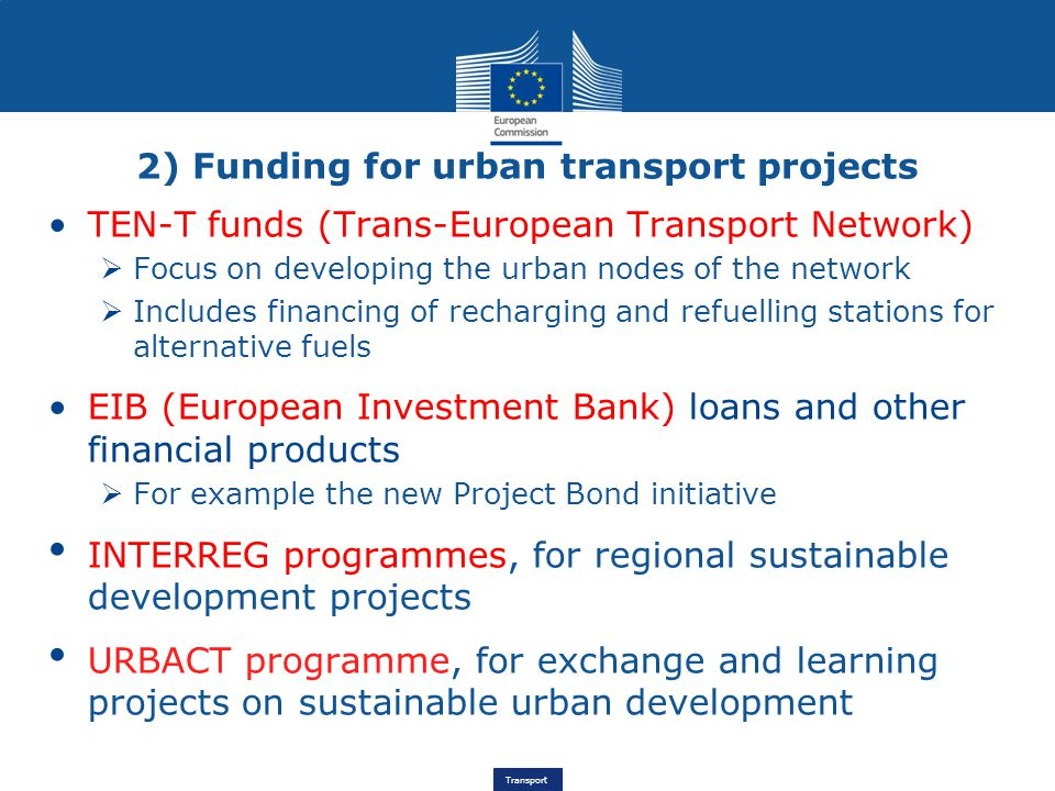 Transport TEN-T funds (Trans-European Transport Network)  Focus on developing the urban nodes of the network  Includes financing of recharging and refuelling stations for alternative fuels EIB (European Investment Bank) loans and other financial products  For example the new Project Bond initiative INTERREG programmes, for regional sustainable development projects URBACT programme, for exchange and learning projects on sustainable urban development 2) Funding for urban transport projects