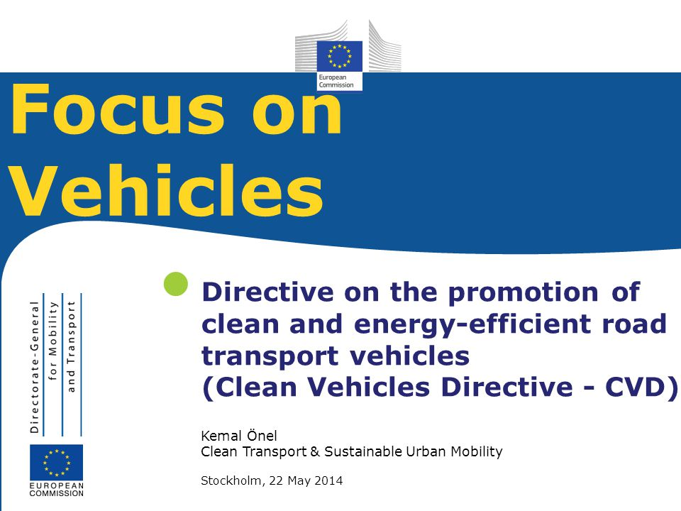 Kemal Önel Clean Transport & Sustainable Urban Mobility Stockholm, 22 May 2014 Directive on the promotion of clean and energy-efficient road transport vehicles (Clean Vehicles Directive - CVD) Focus on Vehicles