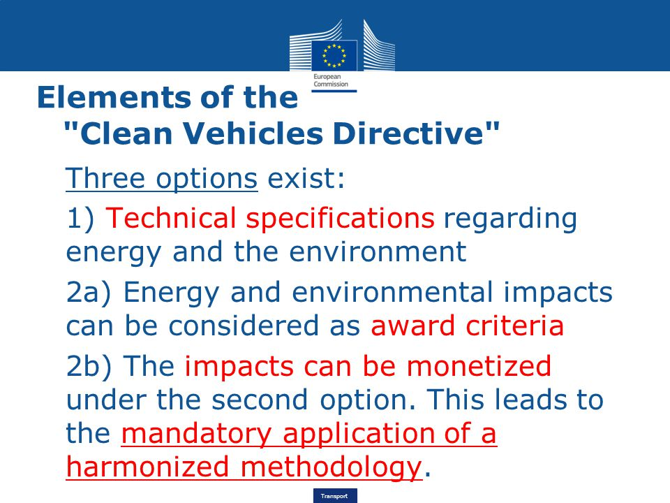 Transport Elements of the Clean Vehicles Directive Three options exist: 1) Technical specifications regarding energy and the environment 2a) Energy and environmental impacts can be considered as award criteria 2b) The impacts can be monetized under the second option.