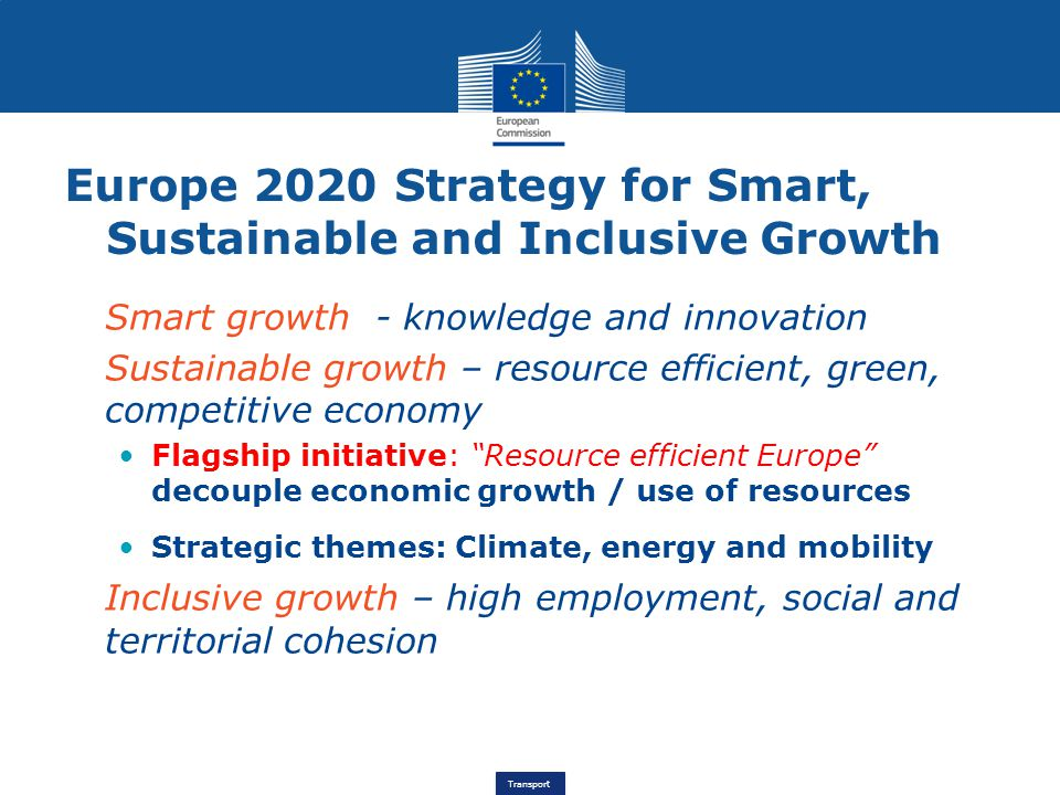 Transport Europe 2020 Strategy for Smart, Sustainable and Inclusive Growth Smart growth - knowledge and innovation Sustainable growth – resource efficient, green, competitive economy Flagship initiative: Resource efficient Europe decouple economic growth / use of resources Strategic themes: Climate, energy and mobility Inclusive growth – high employment, social and territorial cohesion