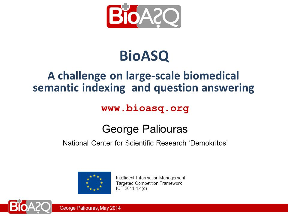 George Paliouras, May 2014 www.bioasq.org National Center for Scientific Research 'Demokritos' George Paliouras BioASQ Intelligent Information Management Targeted Competition Framework ICT-2011.4.4(d) George Paliouras, May 2014 A challenge on large-scale biomedical semantic indexing and question answering www.bioasq.org