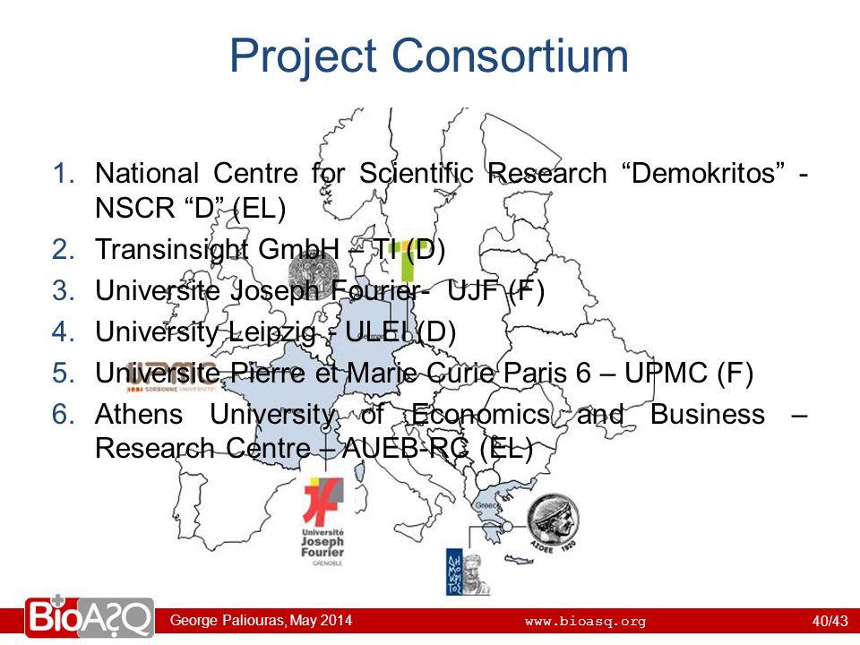 George Paliouras, May 2014 www.bioasq.org Project Consortium 1.National Centre for Scientific Research Demokritos - NSCR D (EL) 2.Transinsight GmbH – TI (D) 3.Universite Joseph Fourier- UJF (F) 4.University Leipzig - ULEI (D) 5.Universite Pierre et Marie Curie Paris 6 – UPMC (F) 6.Athens University of Economics and Business – Research Centre – AUEB-RC (EL) 40/43