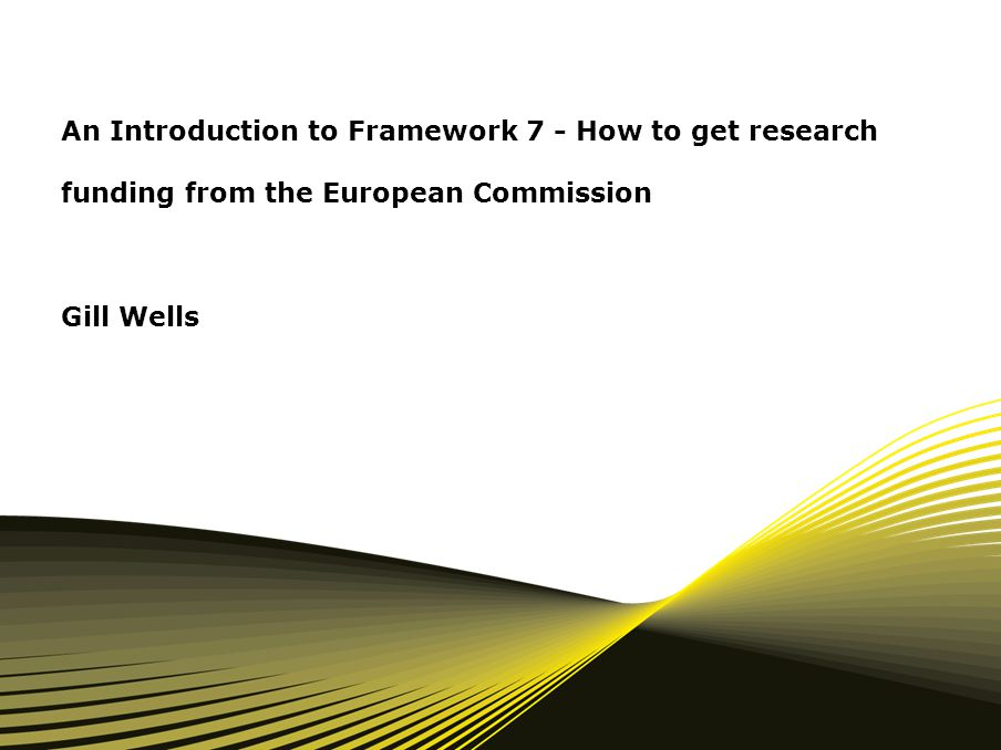 An Introduction to Framework 7 - How to get research funding from the European Commission Gill Wells