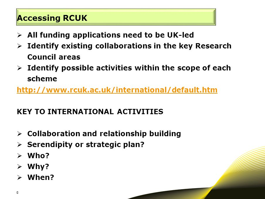 Accessing RCUK  All funding applications need to be UK-led  Identify existing collaborations in the key Research Council areas  Identify possible a