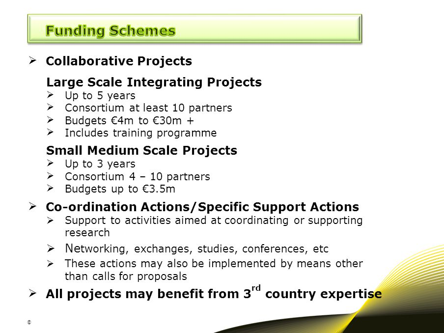 © Collaborative Projects Large Scale Integrating Projects Up to 5 years Consortium at least 10 partners Budgets €4m to €30m + Includes training p