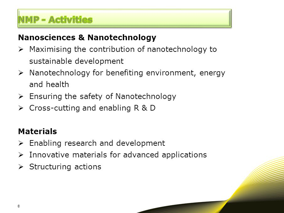 © Nanosciences & Nanotechnology  Maximising the contribution of nanotechnology to sustainable development  Nanotechnology for benefiting environment, energy and health  Ensuring the safety of Nanotechnology  Cross-cutting and enabling R & D Materials  Enabling research and development  Innovative materials for advanced applications  Structuring actions