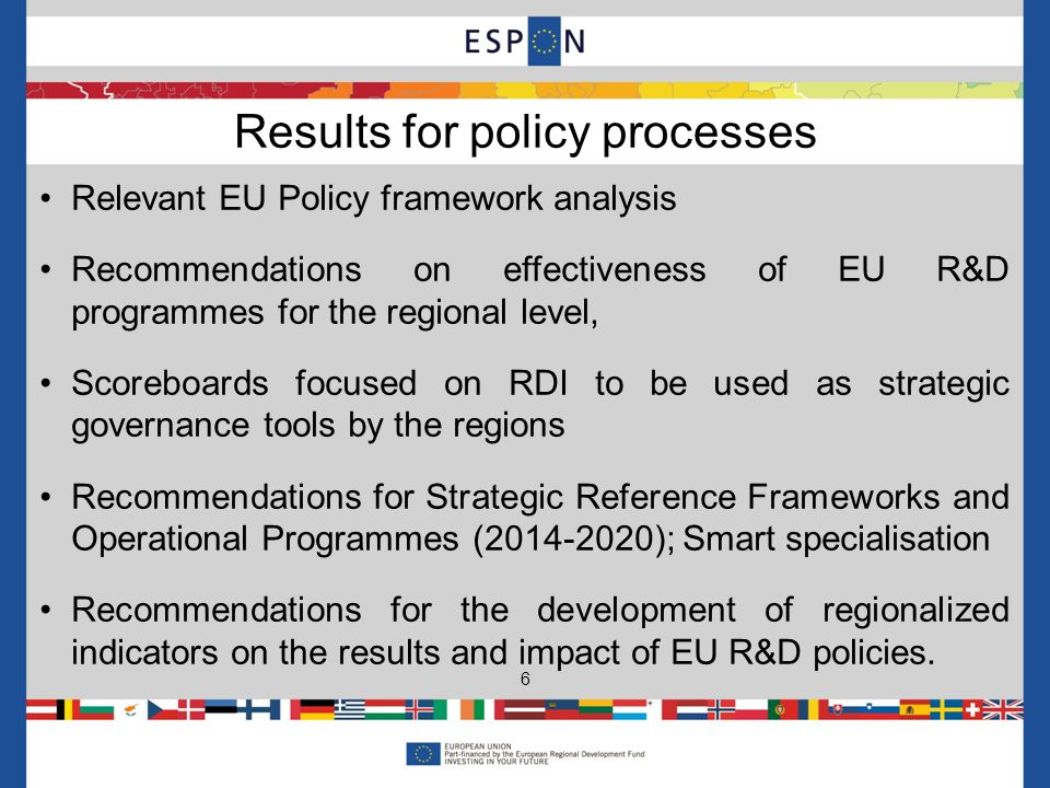 Relevant EU Policy framework analysis Recommendations on effectiveness of EU R&D programmes for the regional level, Scoreboards focused on RDI to be used as strategic governance tools by the regions Recommendations for Strategic Reference Frameworks and Operational Programmes (2014-2020); Smart specialisation Recommendations for the development of regionalized indicators on the results and impact of EU R&D policies.