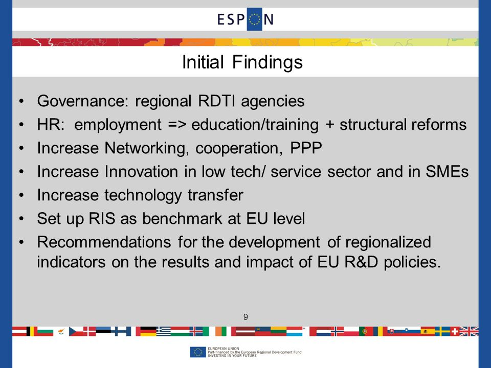 Governance: regional RDTI agencies HR: employment => education/training + structural reforms Increase Networking, cooperation, PPP Increase Innovation in low tech/ service sector and in SMEs Increase technology transfer Set up RIS as benchmark at EU level Recommendations for the development of regionalized indicators on the results and impact of EU R&D policies.