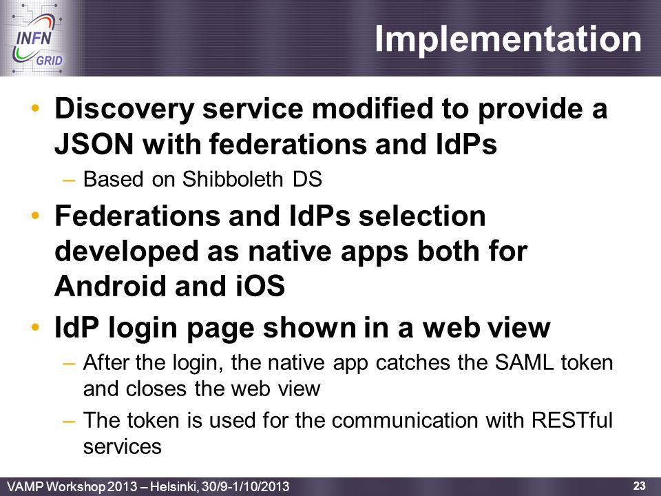 Enabling Grids for E-sciencE Implementation Discovery service modified to provide a JSON with federations and IdPs –Based on Shibboleth DS Federations and IdPs selection developed as native apps both for Android and iOS IdP login page shown in a web view –After the login, the native app catches the SAML token and closes the web view –The token is used for the communication with RESTful services 23 VAMP Workshop 2013 – Helsinki, 30/9-1/10/2013