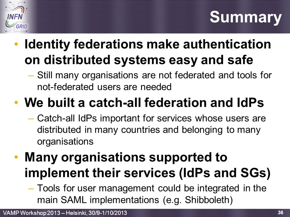 Enabling Grids for E-sciencE Summary Identity federations make authentication on distributed systems easy and safe –Still many organisations are not f