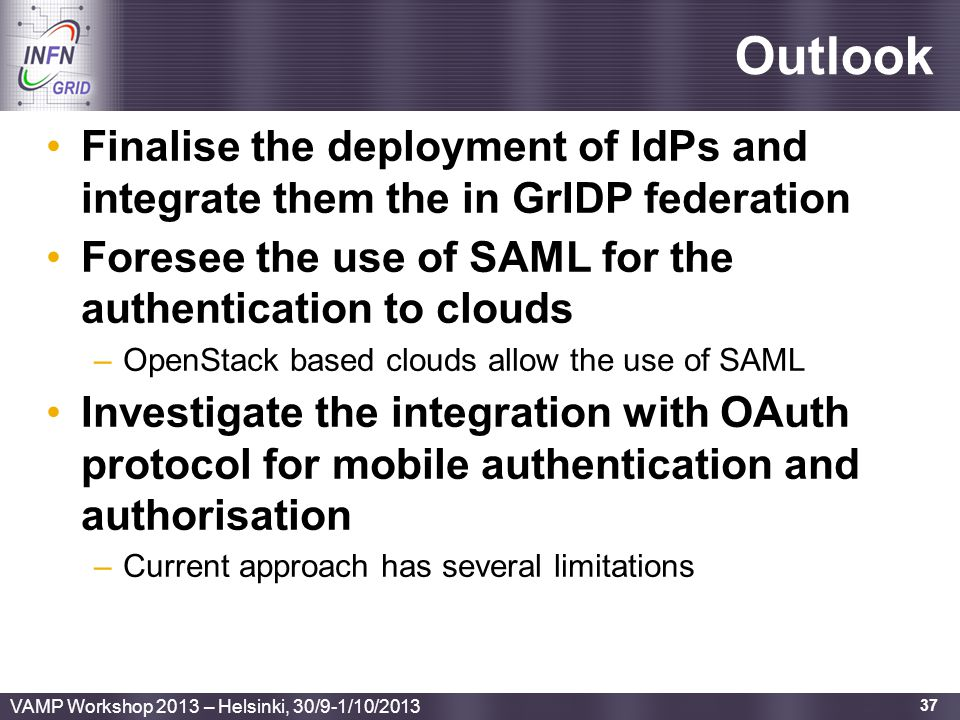 Enabling Grids for E-sciencE Outlook Finalise the deployment of IdPs and integrate them the in GrIDP federation Foresee the use of SAML for the authentication to clouds –OpenStack based clouds allow the use of SAML Investigate the integration with OAuth protocol for mobile authentication and authorisation –Current approach has several limitations 37 VAMP Workshop 2013 – Helsinki, 30/9-1/10/2013