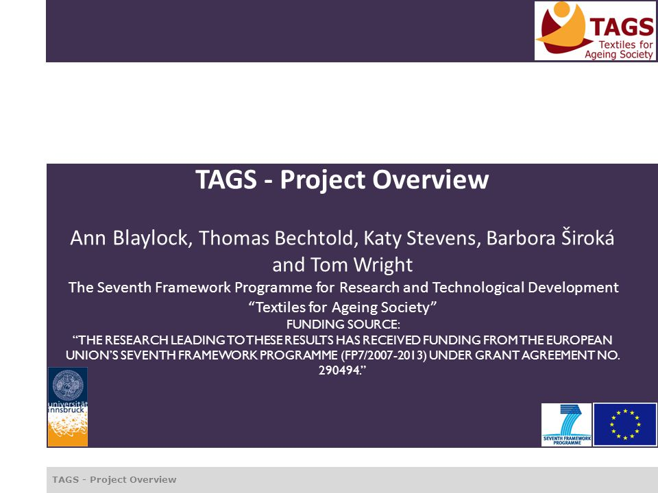 TAGS - Project Overview TAGS - Project Overview Ann Blaylock, Thomas Bechtold, Katy Stevens, Barbora Široká and Tom Wright The Seventh Framework Programme for Research and Technological Development Textiles for Ageing Society FUNDING SOURCE: THE RESEARCH LEADING TO THESE RESULTS HAS RECEIVED FUNDING FROM THE EUROPEAN UNION'S SEVENTH FRAMEWORK PROGRAMME (FP7/2007-2013) UNDER GRANT AGREEMENT NO.