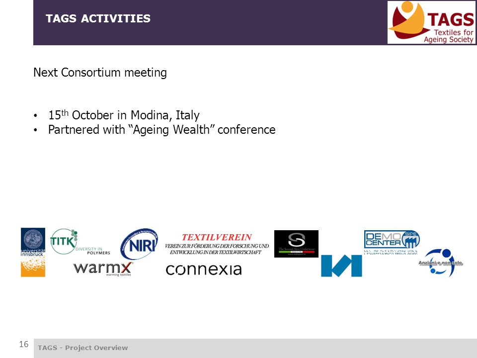 "TAGS - Project Overview TAGS ACTIVITIES 16 Next Consortium meeting 15 th October in Modina, Italy Partnered with ""Ageing Wealth"" conference"