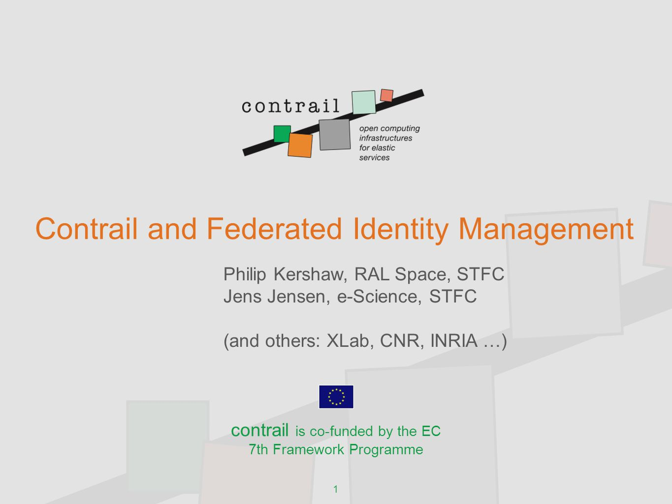 1 Contrail and Federated Identity Management Philip Kershaw, RAL Space, STFC Jens Jensen, e-Science, STFC (and others: XLab, CNR, INRIA …) contrail is