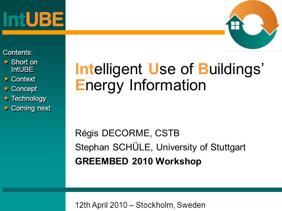 Intelligent Use of Buildings' Energy Information Régis DECORME, CSTB Stephan SCHÜLE, University of Stuttgart GREEMBED 2010 Workshop 12th April 2010 – Stockholm, Sweden Contents:  Short on IntUBE  Context  Concept  Technology  Coming next Contents:  Short on IntUBE  Context  Concept  Technology  Coming next