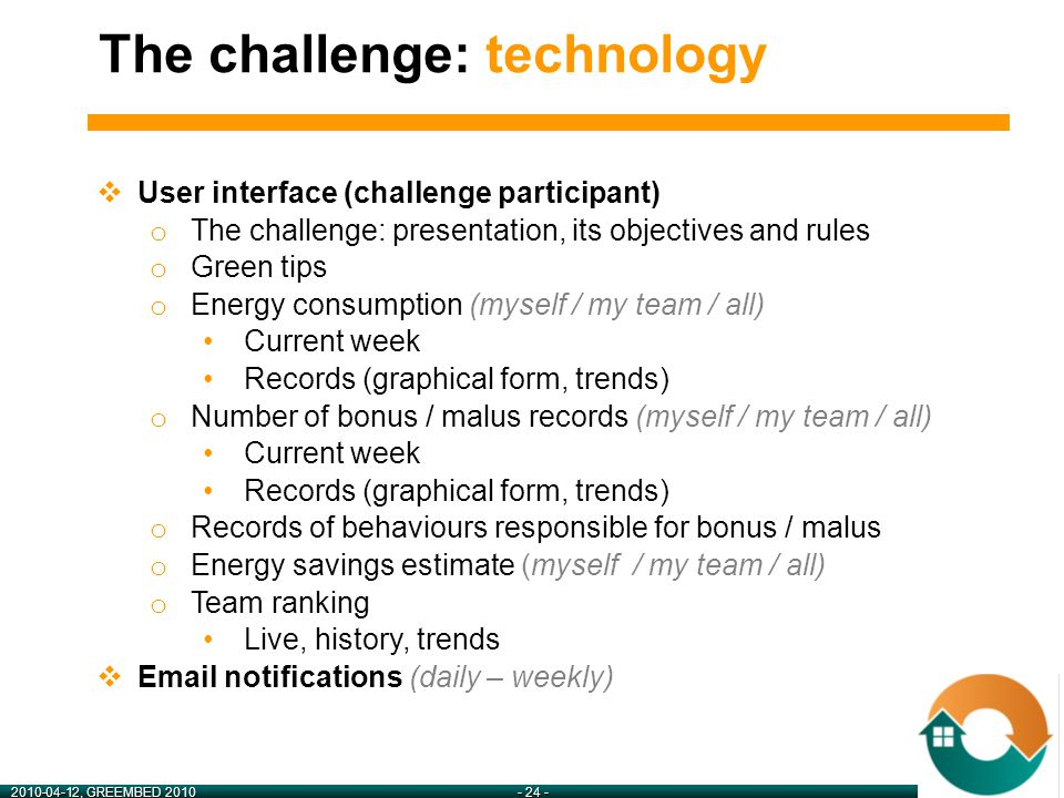 2010-04-12, GREEMBED 2010- 24 -  User interface (challenge participant) o The challenge: presentation, its objectives and rules o Green tips o Energy consumption (myself / my team / all) Current week Records (graphical form, trends) o Number of bonus / malus records (myself / my team / all) Current week Records (graphical form, trends) o Records of behaviours responsible for bonus / malus o Energy savings estimate (myself / my team / all) o Team ranking Live, history, trends  Email notifications (daily – weekly) The challenge: technology