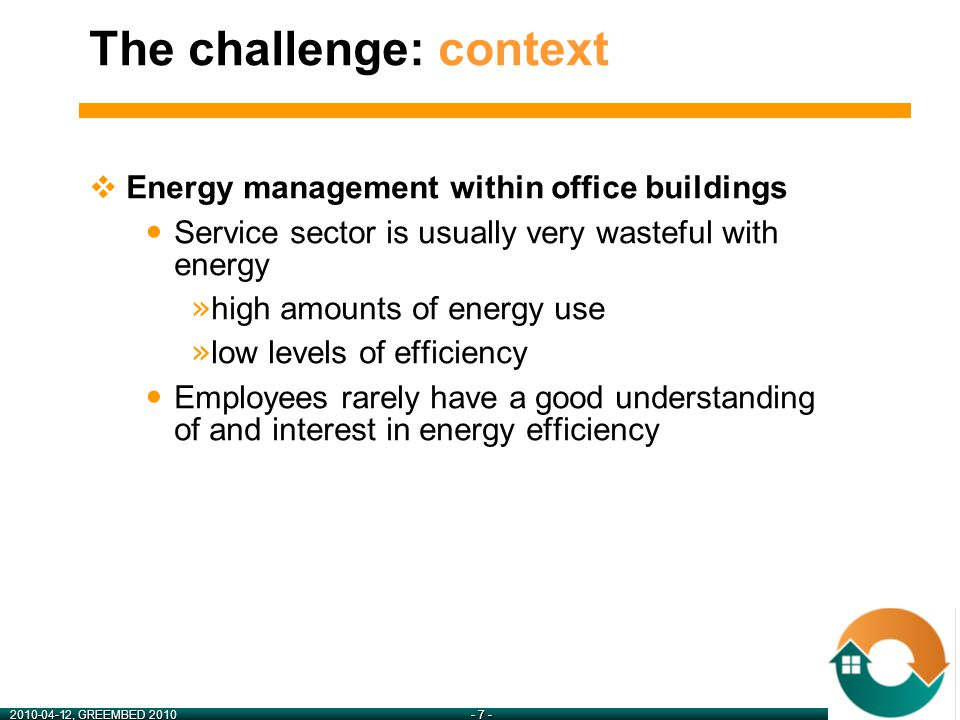 2010-04-12, GREEMBED 2010- 7 -  Energy management within office buildings Service sector is usually very wasteful with energy » high amounts of energy use » low levels of efficiency Employees rarely have a good understanding of and interest in energy efficiency The challenge: context