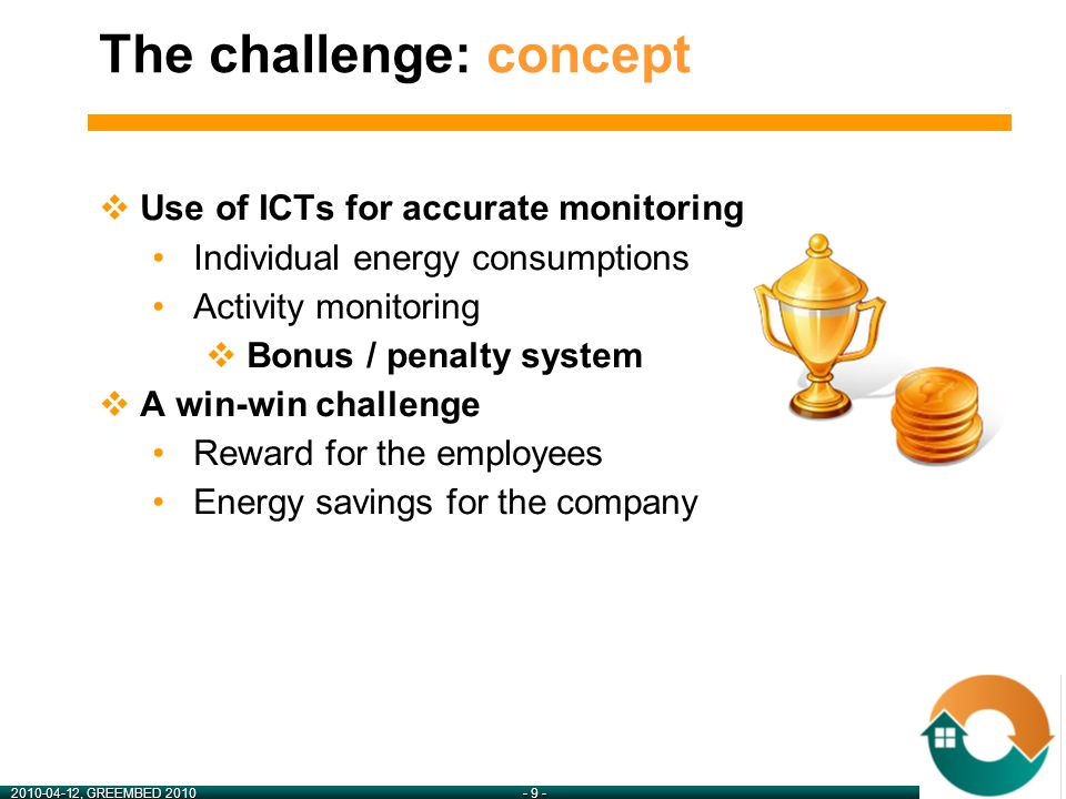 2010-04-12, GREEMBED 2010- 9 - The challenge: concept  Use of ICTs for accurate monitoring Individual energy consumptions Activity monitoring  Bonus / penalty system  A win-win challenge Reward for the employees Energy savings for the company