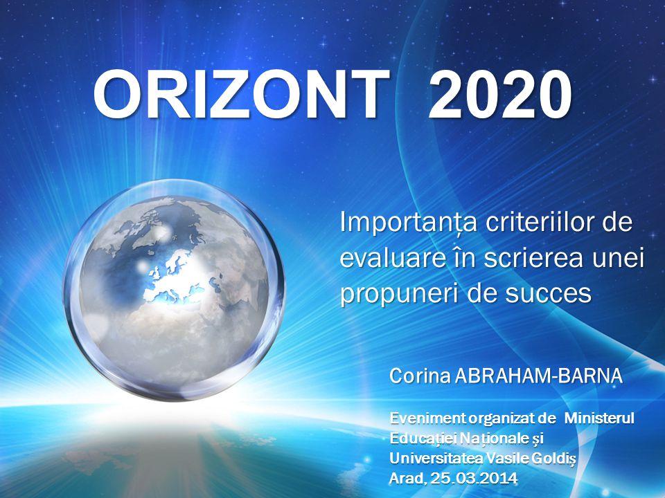 ORIZONT 2020 Importanţa criteriilor de evaluare în scrierea unei propuneri de succes Corina ABRAHAM-BARNA Eveniment organizat de Ministerul Educaiei Naionale i Universitatea Vasile Goldi Arad, 25.03.2014