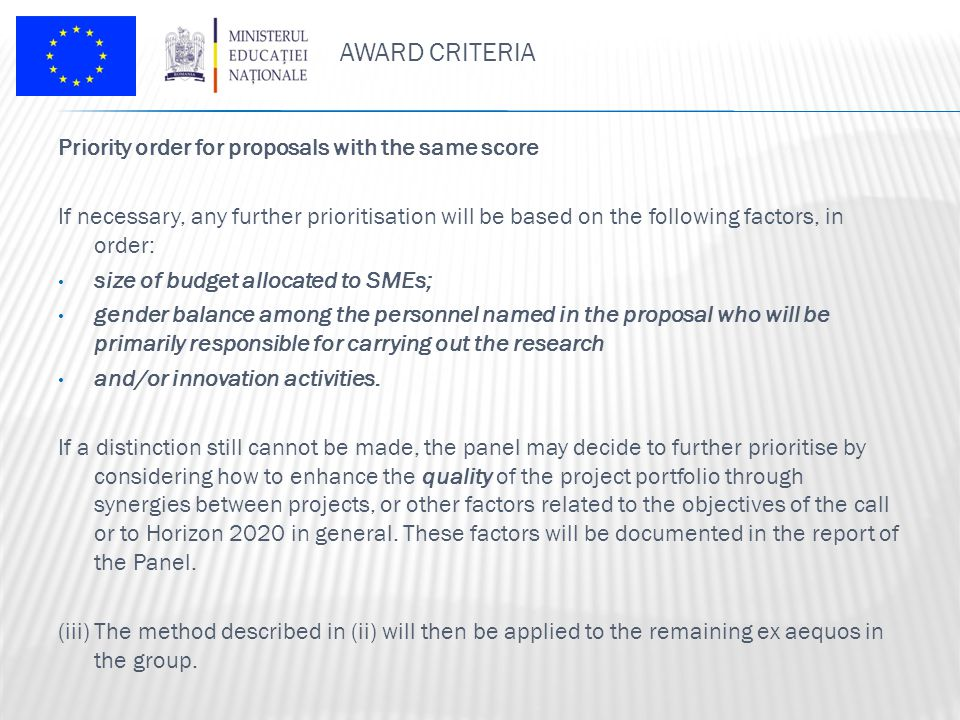 AWARD CRITERIA Priority order for proposals with the same score If necessary, any further prioritisation will be based on the following factors, in order: size of budget allocated to SMEs; gender balance among the personnel named in the proposal who will be primarily responsible for carrying out the research and/or innovation activities.