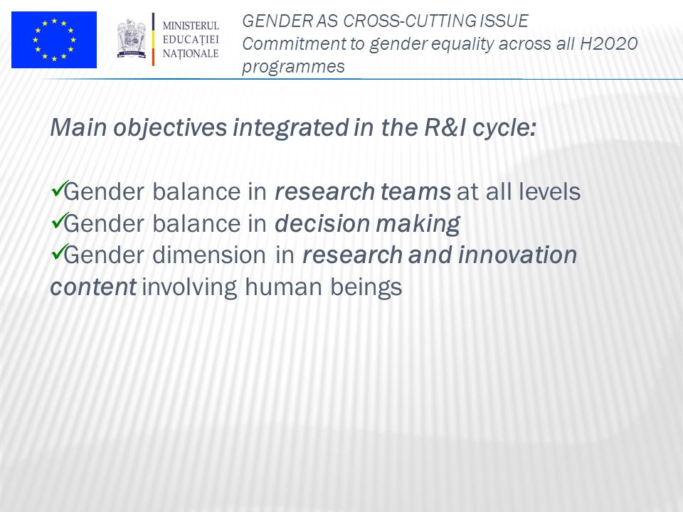 GENDER AS CROSS-CUTTING ISSUE Commitment to gender equality across all H2020 programmes Main objectives integrated in the R&I cycle: Gender balance in