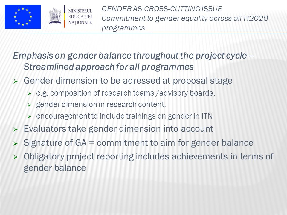 GENDER AS CROSS-CUTTING ISSUE Commitment to gender equality across all H2020 programmes Emphasis on gender balance throughout the project cycle – Streamlined approach for all programmes  Gender dimension to be adressed at proposal stage  e.g.