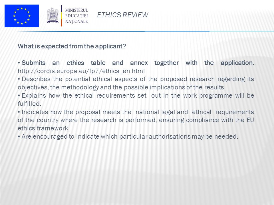 ETHICS REVIEW What is expected from the applicant? Submits an ethics table and annex together with the application. http://cordis.europa.eu/fp7/ethics