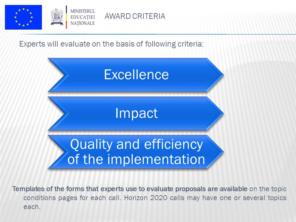 AWARD CRITERIA Experts will evaluate on the basis of following criteria: Excellence Impact Quality and efficiency of the implementation Templates of the forms that experts use to evaluate proposals are available on the topic conditions pages for each call.