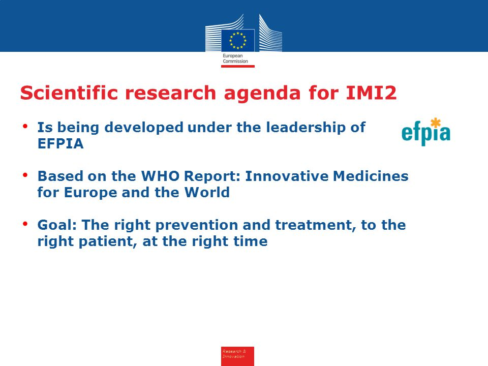 Research & Innovation Scientific research agenda for IMI2 Is being developed under the leadership of EFPIA Based on the WHO Report: Innovative Medicin