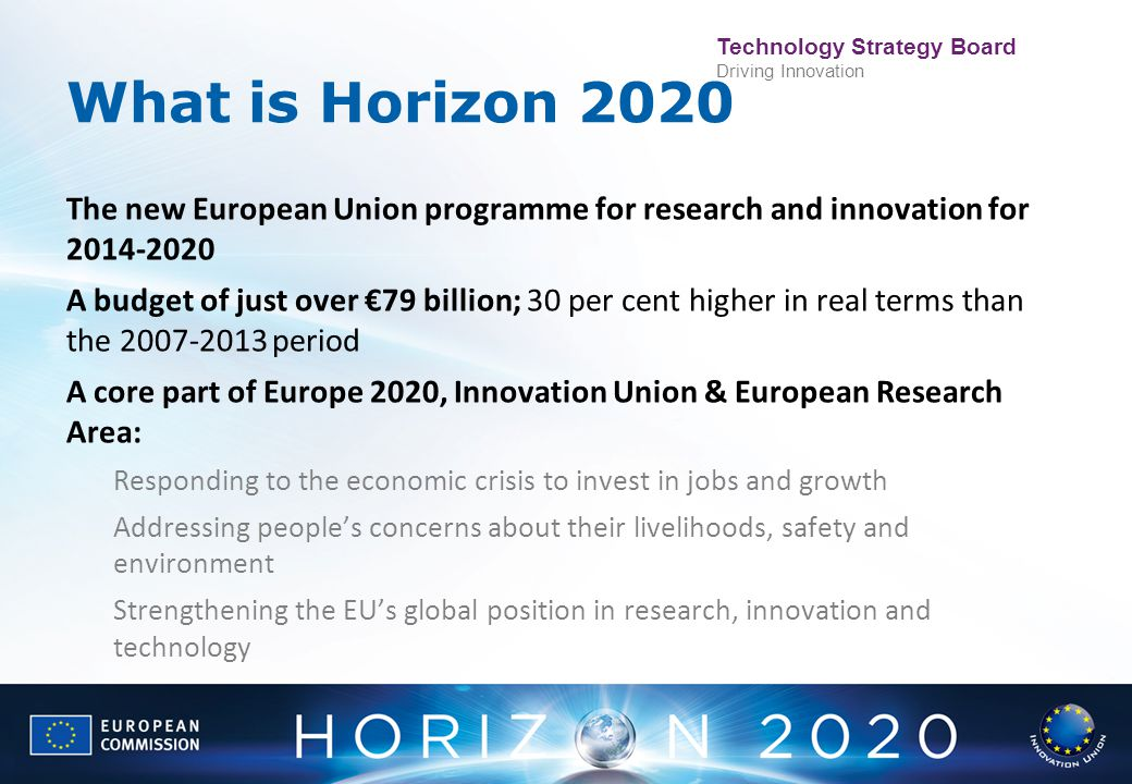 Technology Strategy Board Driving Innovation What is Horizon 2020 The new European Union programme for research and innovation for 2014-2020 A budget