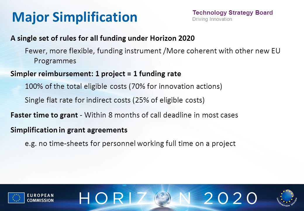 Technology Strategy Board Driving Innovation Major Simplification A single set of rules for all funding under Horizon 2020 Fewer, more flexible, fundi