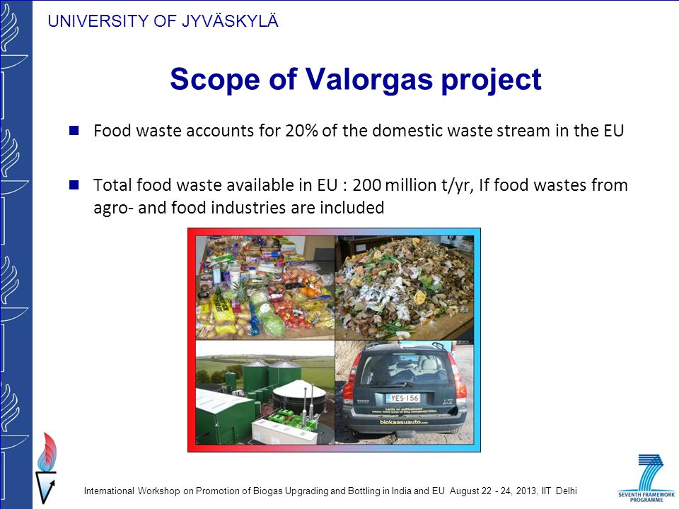 UNIVERSITY OF JYVÄSKYLÄ To explore the energy potential in foodwaste through effective collection, pre-processing and optimisation of the fuel conversion technology How integration of these aspects with improvements to conversion efficiencies can maximise the net energy gains.
