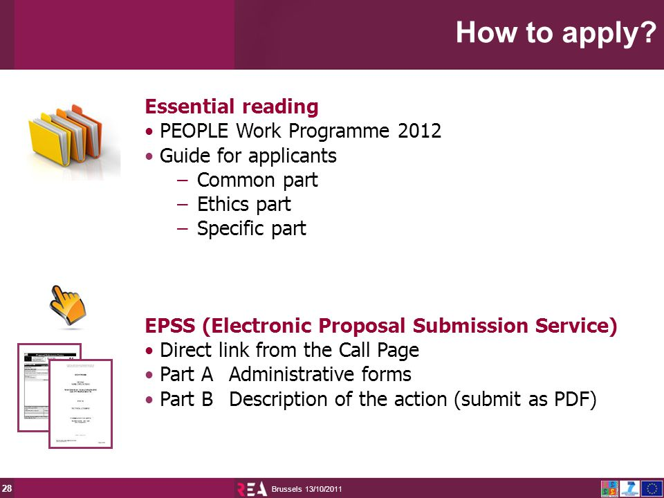 13/10/2011 Brussels 28 Essential reading PEOPLE Work Programme 2012 Guide for applicants –Common part –Ethics part –Specific part EPSS (Electronic Proposal Submission Service) Direct link from the Call Page Part AAdministrative forms Part BDescription of the action (submit as PDF) How to apply