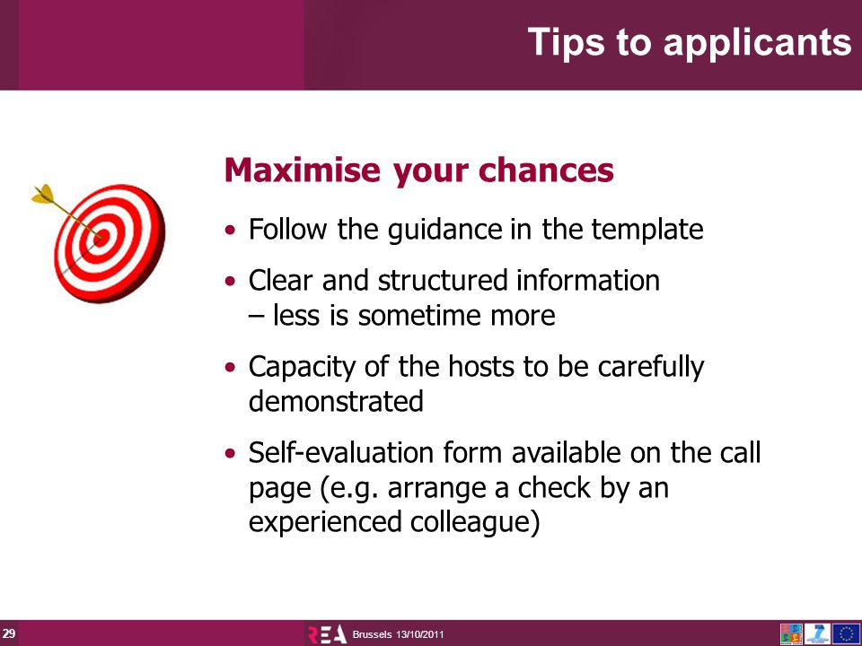 13/10/2011 Brussels 29 Maximise your chances Follow the guidance in the template Clear and structured information – less is sometime more Capacity of the hosts to be carefully demonstrated Self-evaluation form available on the call page (e.g.