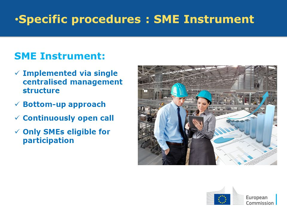 SME Instrument: Implemented via single centralised management structure Bottom-up approach Continuously open call Only SMEs eligible for participation