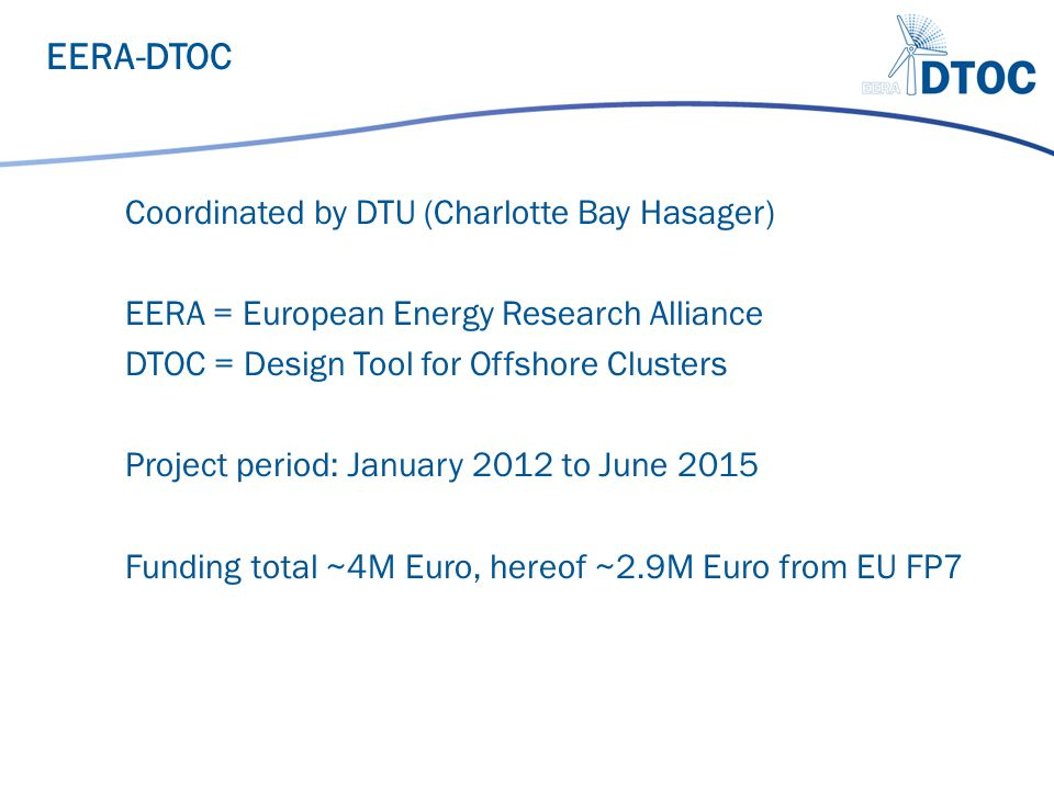 Coordinated by DTU (Charlotte Bay Hasager) EERA = European Energy Research Alliance DTOC = Design Tool for Offshore Clusters Project period: January 2
