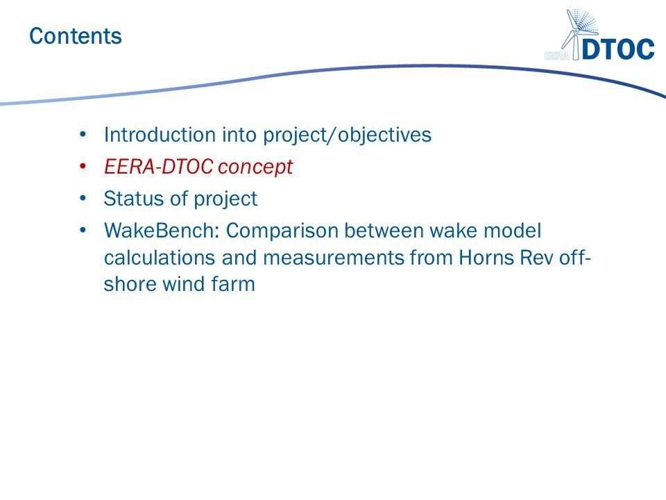 Use and bring together existing models from the partners Develop open interfaces between them Implement a shell to integrate Fine-tune the wake models using dedicated measurements Validate the final tool where possible and otherwise demonstrate its value through likely scenarios EERA-DTOC main idea