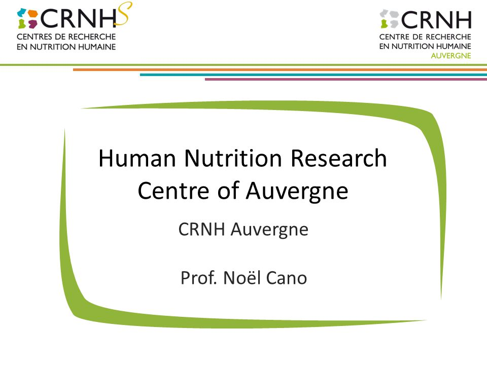 CRNH Auvergne First Human Nutrition Research Centre in France, founded in 1992 Eight research units 16 teams 140 scientists (including engineers) Nutritional Investigation Platform (NIP) for clinical studies
