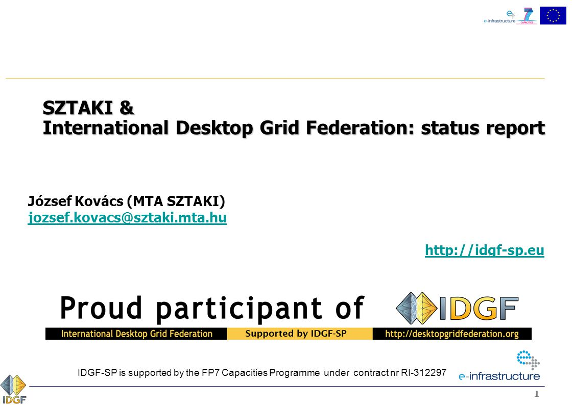 11 SZTAKI & International Desktop Grid Federation: status report József Kovács (MTA SZTAKI) jozsef.kovacs@sztaki.mta.hu jozsef.kovacs@sztaki.mta.hu http://idgf-sp.eu IDGF-SP is supported by the FP7 Capacities Programme under contract nr RI-312297
