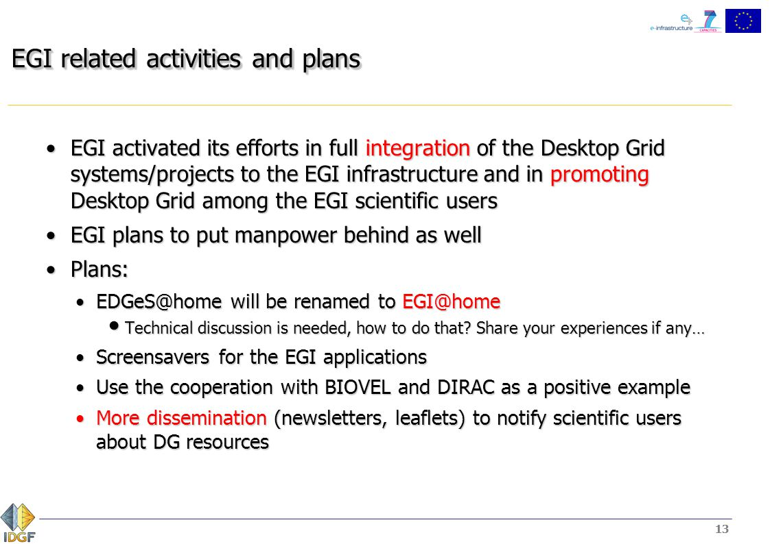 13 EGI related activities and plans EGI activated its efforts in full integration of the Desktop Grid systems/projects to the EGI infrastructure and in promoting Desktop Grid among the EGI scientific usersEGI activated its efforts in full integration of the Desktop Grid systems/projects to the EGI infrastructure and in promoting Desktop Grid among the EGI scientific users EGI plans to put manpower behind as wellEGI plans to put manpower behind as well Plans:Plans: EDGeS@home will be renamed to EGI@homeEDGeS@home will be renamed to EGI@home Technical discussion is needed, how to do that.