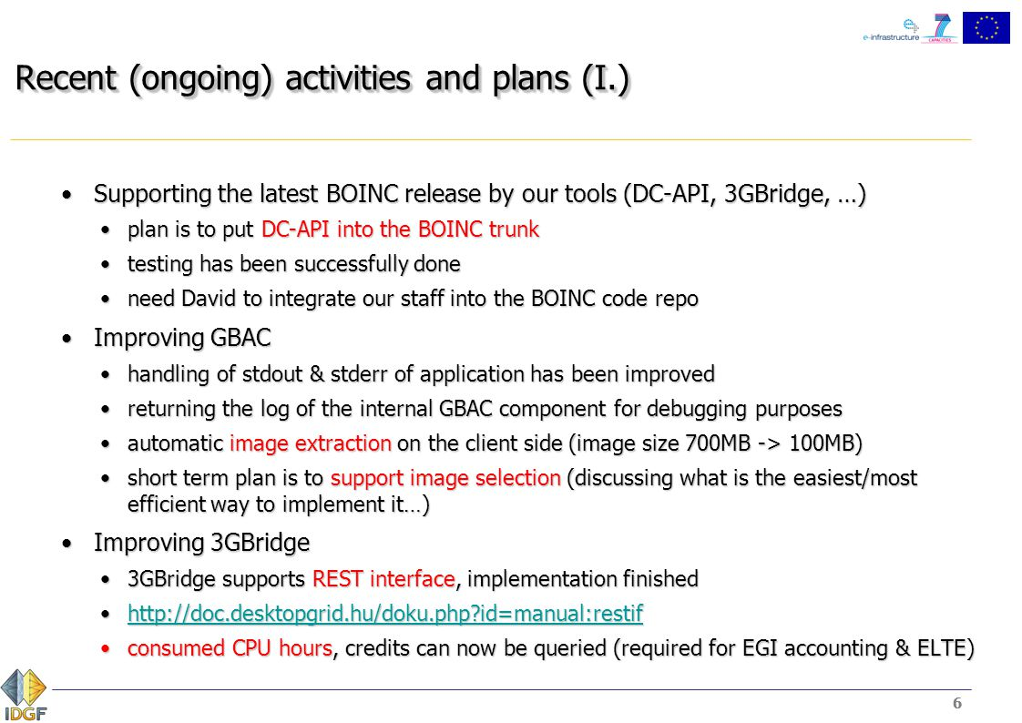 6 Recent (ongoing) activities and plans (I.) Supporting the latest BOINC release by our tools (DC-API, 3GBridge, …)Supporting the latest BOINC release by our tools (DC-API, 3GBridge, …) plan is to put DC-API into the BOINC trunkplan is to put DC-API into the BOINC trunk testing has been successfully donetesting has been successfully done need David to integrate our staff into the BOINC code reponeed David to integrate our staff into the BOINC code repo Improving GBACImproving GBAC handling of stdout & stderr of application has been improvedhandling of stdout & stderr of application has been improved returning the log of the internal GBAC component for debugging purposesreturning the log of the internal GBAC component for debugging purposes automatic image extraction on the client side (image size 700MB -> 100MB)automatic image extraction on the client side (image size 700MB -> 100MB) short term plan is to support image selection (discussing what is the easiest/most efficient way to implement it…)short term plan is to support image selection (discussing what is the easiest/most efficient way to implement it…) Improving 3GBridgeImproving 3GBridge 3GBridge supports REST interface, implementation finished3GBridge supports REST interface, implementation finished http://doc.desktopgrid.hu/doku.php id=manual:restifhttp://doc.desktopgrid.hu/doku.php id=manual:restifhttp://doc.desktopgrid.hu/doku.php id=manual:restif consumed CPU hours, credits can now be queried (required for EGI accounting & ELTE)consumed CPU hours, credits can now be queried (required for EGI accounting & ELTE) 6