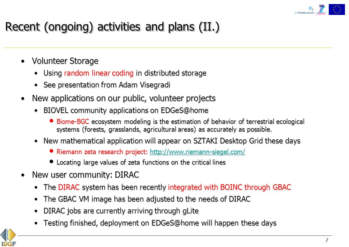 8 Recent (ongoing) activities and plans (III.) Cloud scenariosCloud scenarios We created cloud images to support automatic setup of BOINC server with clientsWe created cloud images to support automatic setup of BOINC server with clients To ease the deployment To ease the deployment To perform dynamic, on-demand computing infrastructure for scientific users To perform dynamic, on-demand computing infrastructure for scientific users To encourage scientific users to utilise BOINC To encourage scientific users to utilise BOINC We are creating images for each scenario defined at doc.desktopgrid.huWe are creating images for each scenario defined at doc.desktopgrid.hu Image with BOINC clientImage with BOINC client Needs a proper configuration to force the client to continuously execute WUs in the cloudNeeds a proper configuration to force the client to continuously execute WUs in the cloud Not so easy in the new scheduling algorithm, recompilation is neededNot so easy in the new scheduling algorithm, recompilation is needed Adjusting related parameters hardwired in the client_state.h would help…Adjusting related parameters hardwired in the client_state.h would help… #define WORK_FETCH_PERIOD 60 #define WORK_FETCH_PERIOD 60 #define WF_MIN_BACKOFF_INTERVAL 600 #define WF_MIN_BACKOFF_INTERVAL 600 #define WF_MAX_BACKOFF_INTERVAL 86400 #define WF_MAX_BACKOFF_INTERVAL 86400 #define WF_DEFER_INTERVAL 300 #define WF_DEFER_INTERVAL 300 8